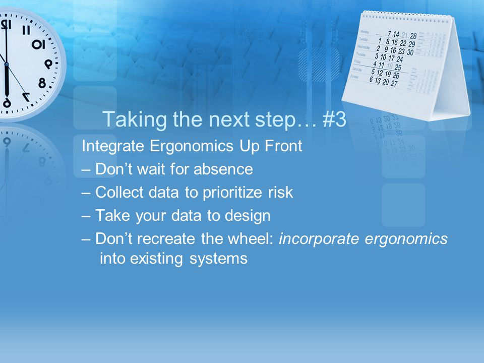 Taking the next step… #3 Integrate Ergonomics Up Front – Don't wait for absence – Collect data to prioritize risk – Take your data to design – Don't r