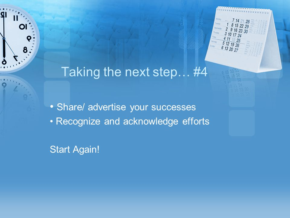 Taking the next step… #4 Share/ advertise your successes Recognize and acknowledge efforts Start Again!