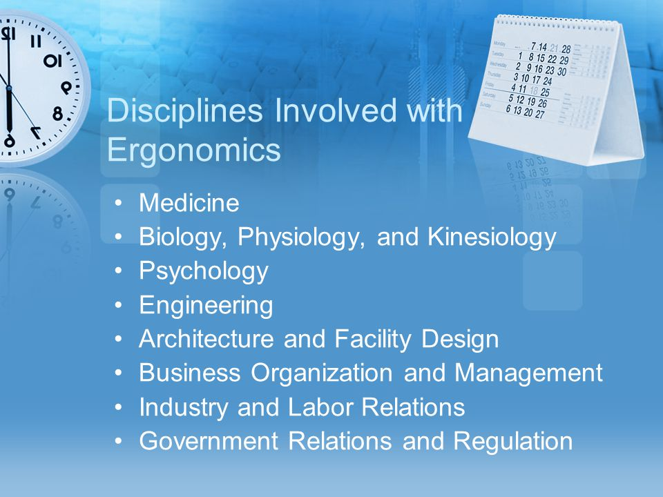 Disciplines Involved with Ergonomics Medicine Biology, Physiology, and Kinesiology Psychology Engineering Architecture and Facility Design Business Or