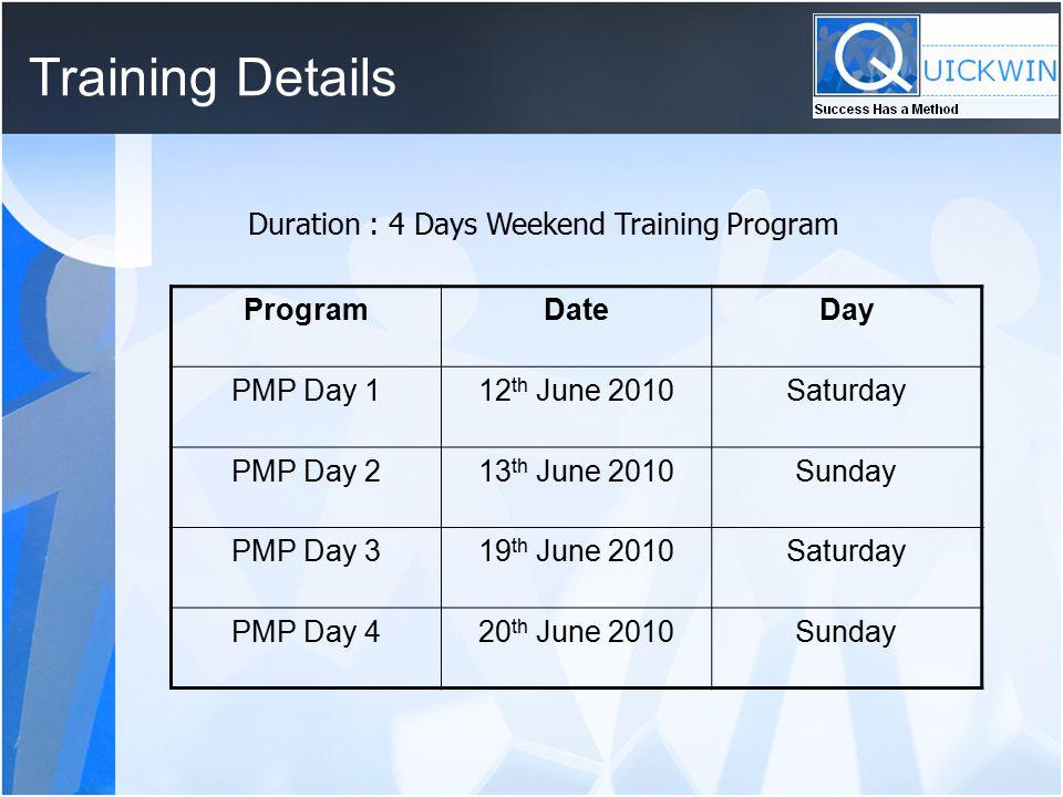 Training Details Duration : 4 Days Weekend Training Program ProgramDateDay PMP Day 112 th June 2010Saturday PMP Day 213 th June 2010Sunday PMP Day 319 th June 2010Saturday PMP Day 420 th June 2010Sunday