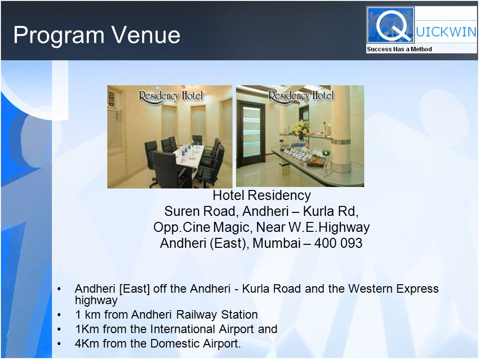 Program Venue Hotel Residency Suren Road, Andheri – Kurla Rd, Opp.Cine Magic, Near W.E.Highway Andheri (East), Mumbai – 400 093 Andheri [East] off the Andheri - Kurla Road and the Western Express highway 1 km from Andheri Railway Station 1Km from the International Airport and 4Km from the Domestic Airport.
