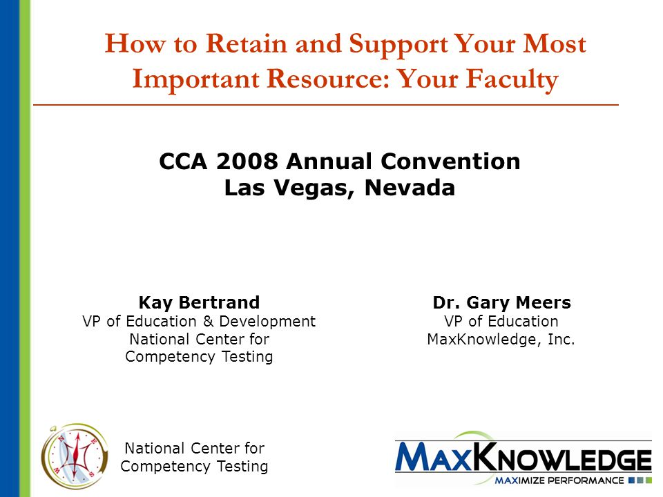 National Center for Competency Testing How to Retain and Support Your Most Important Resource: Your Faculty CCA 2008 Annual Convention Las Vegas, Nevada Kay Bertrand VP of Education & Development National Center for Competency Testing Dr.