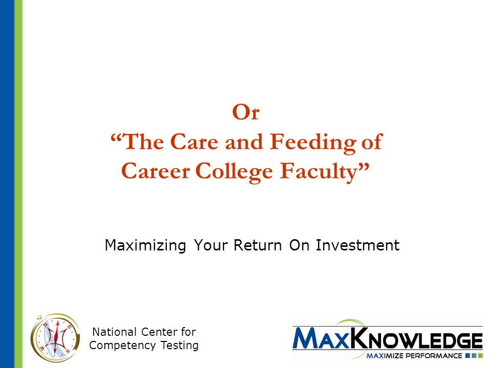 National Center for Competency Testing Or The Care and Feeding of Career College Faculty Maximizing Your Return On Investment