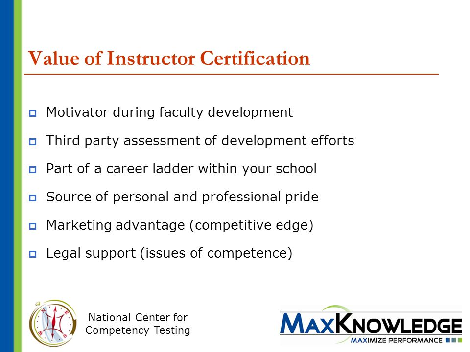 National Center for Competency Testing Value of Instructor Certification  Motivator during faculty development  Third party assessment of development efforts  Part of a career ladder within your school  Source of personal and professional pride  Marketing advantage (competitive edge)  Legal support (issues of competence)