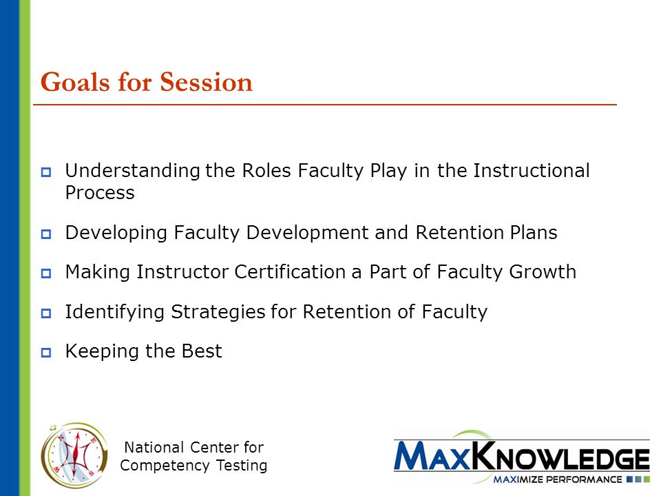 National Center for Competency Testing Goals for Session  Understanding the Roles Faculty Play in the Instructional Process  Developing Faculty Development and Retention Plans  Making Instructor Certification a Part of Faculty Growth  Identifying Strategies for Retention of Faculty  Keeping the Best