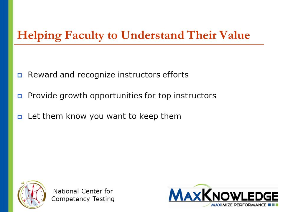 National Center for Competency Testing Helping Faculty to Understand Their Value  Reward and recognize instructors efforts  Provide growth opportunities for top instructors  Let them know you want to keep them