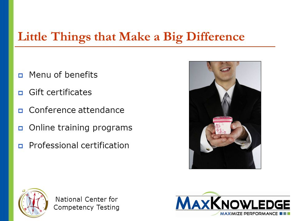 National Center for Competency Testing Little Things that Make a Big Difference  Menu of benefits  Gift certificates  Conference attendance  Online training programs  Professional certification