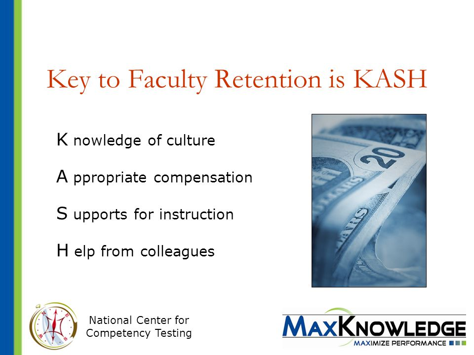 National Center for Competency Testing Key to Faculty Retention is KASH K nowledge of culture A ppropriate compensation S upports for instruction H elp from colleagues