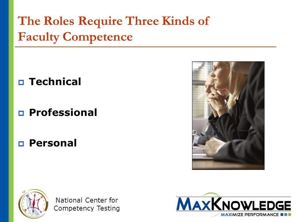 National Center for Competency Testing The Roles Require Three Kinds of Faculty Competence  Technical  Professional  Personal