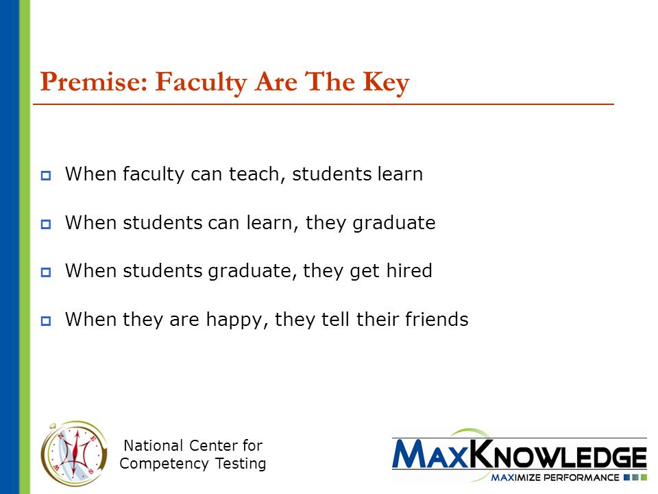National Center for Competency Testing Premise: Faculty Are The Key  When faculty can teach, students learn  When students can learn, they graduate  When students graduate, they get hired  When they are happy, they tell their friends