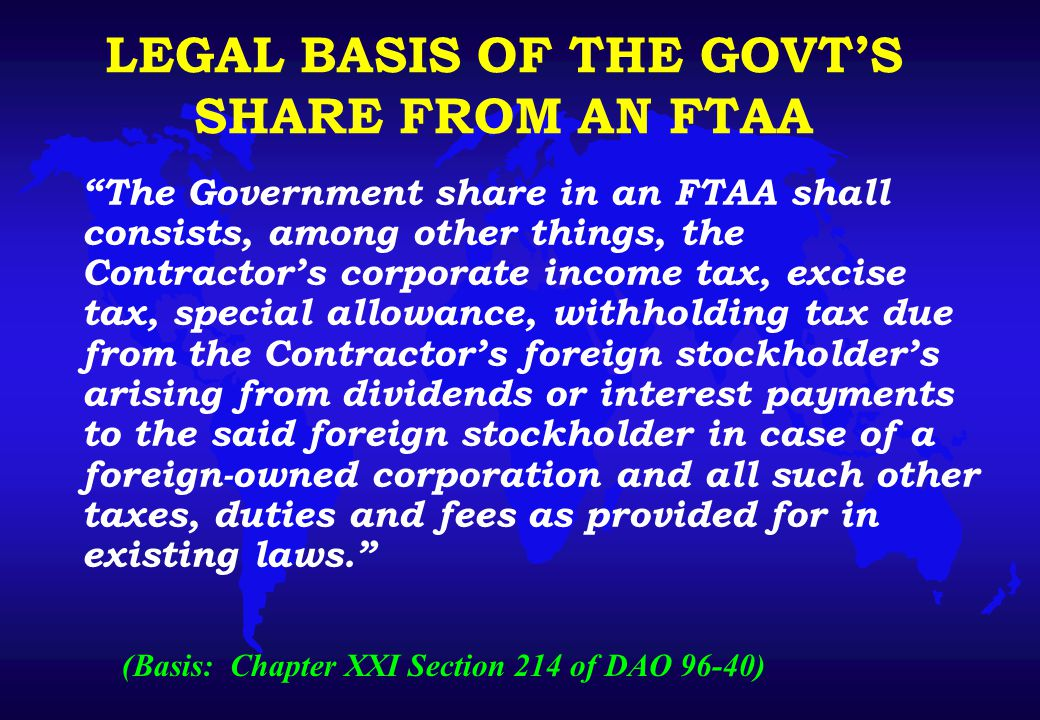 LEGAL BASIS OF THE GOVT'S SHARE FROM AN FTAA The Government share in an FTAA shall consists, among other things, the Contractor's corporate income tax, excise tax, special allowance, withholding tax due from the Contractor's foreign stockholder's arising from dividends or interest payments to the said foreign stockholder in case of a foreign-owned corporation and all such other taxes, duties and fees as provided for in existing laws. (Basis: Chapter XXI Section 214 of DAO 96-40)