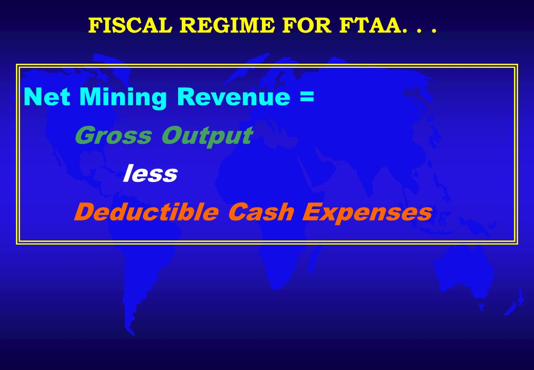 Net Mining Revenue = Gross Output less Deductible Cash Expenses FISCAL REGIME FOR FTAA...