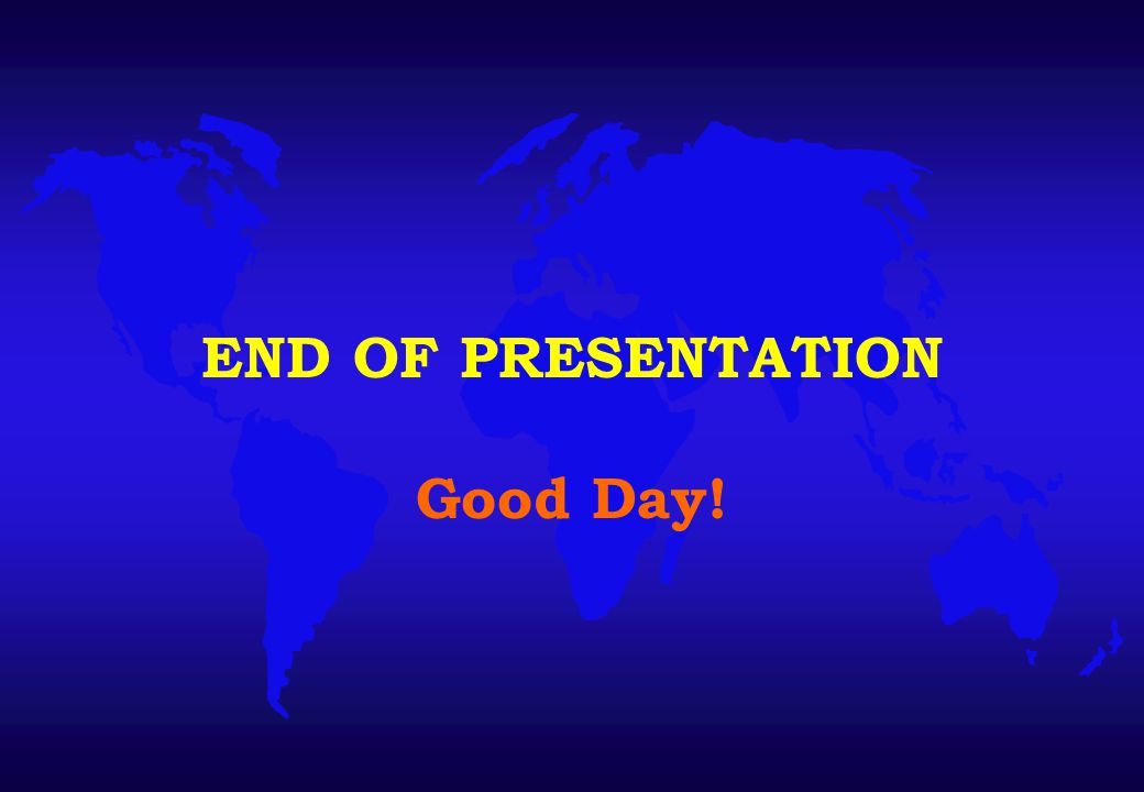 END OF PRESENTATION Good Day!