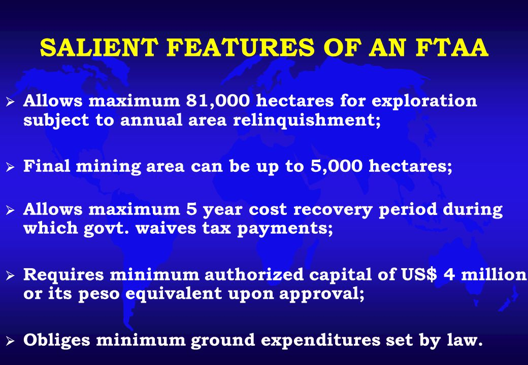 SALIENT FEATURES OF AN FTAA  Allows maximum 81,000 hectares for exploration subject to annual area relinquishment;  Final mining area can be up to 5,000 hectares;  Allows maximum 5 year cost recovery period during which govt.