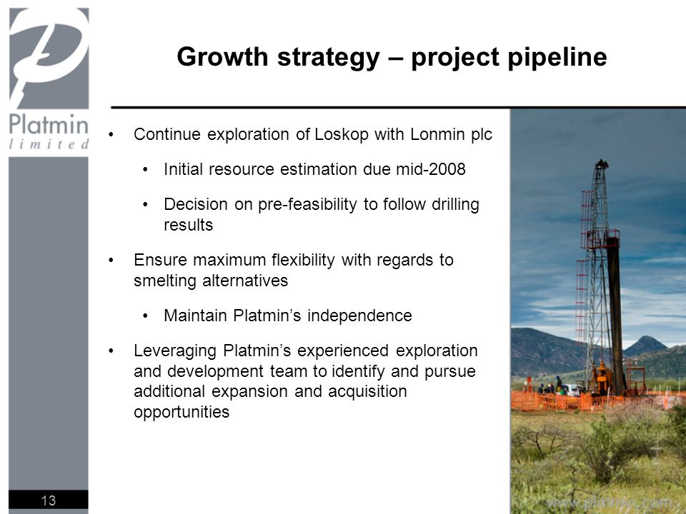 Growth strategy – project pipeline Continue exploration of Loskop with Lonmin plc Initial resource estimation due mid-2008 Decision on pre-feasibility