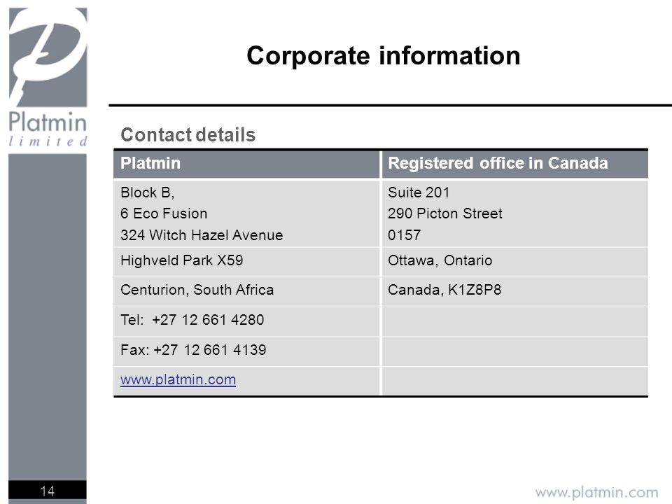14 Corporate information Contact details PlatminRegistered office in Canada Block B, 6 Eco Fusion 324 Witch Hazel Avenue Suite 201 290 Picton Street 0157 Highveld Park X59Ottawa, Ontario Centurion, South AfricaCanada, K1Z8P8 Tel: +27 12 661 4280 Fax: +27 12 661 4139 www.platmin.com