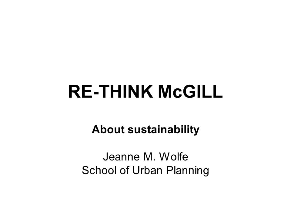 RE-THINK McGILL About sustainability Jeanne M. Wolfe School of Urban Planning