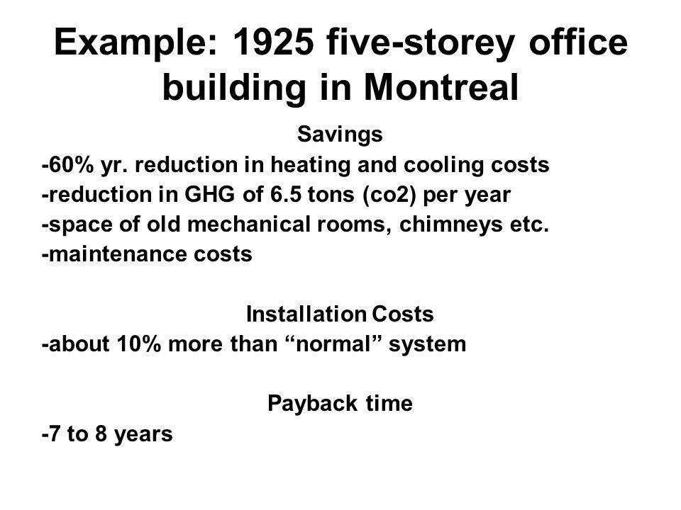 Example: 1925 five-storey office building in Montreal Savings -60% yr. reduction in heating and cooling costs -reduction in GHG of 6.5 tons (co2) per