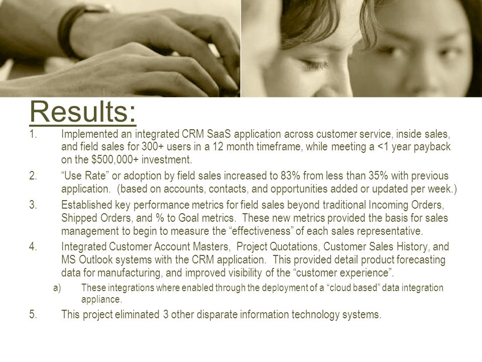 Results: 1.Implemented an integrated CRM SaaS application across customer service, inside sales, and field sales for 300+ users in a 12 month timeframe, while meeting a <1 year payback on the $500,000+ investment.