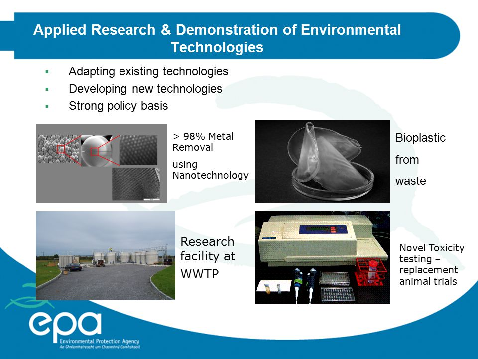 Applied Research & Demonstration of Environmental Technologies  Adapting existing technologies  Developing new technologies  Strong policy basis > 98% Metal Removal using Nanotechnology Bioplastic from waste Novel Toxicity testing – replacement animal trials Research facility at WWTP