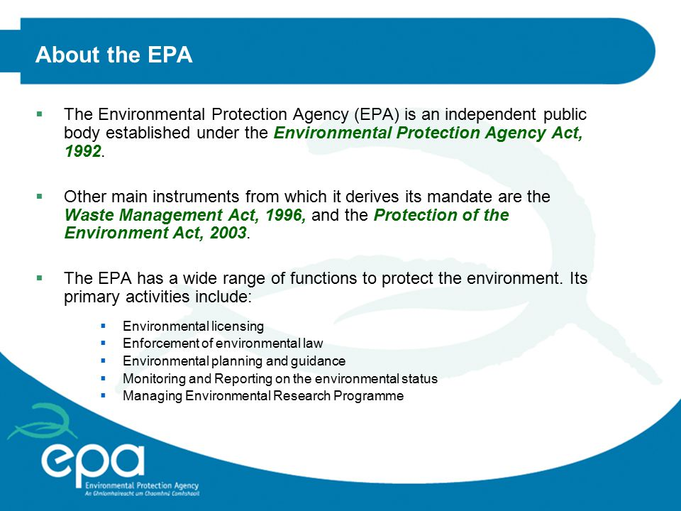 About the EPA  The Environmental Protection Agency (EPA) is an independent public body established under the Environmental Protection Agency Act, 1992.