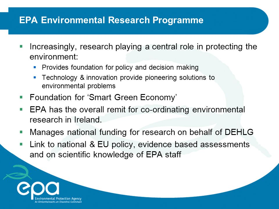 EPA Environmental Research Programme  Increasingly, research playing a central role in protecting the environment:  Provides foundation for policy and decision making  Technology & innovation provide pioneering solutions to environmental problems  Foundation for 'Smart Green Economy'  EPA has the overall remit for co-ordinating environmental research in Ireland.