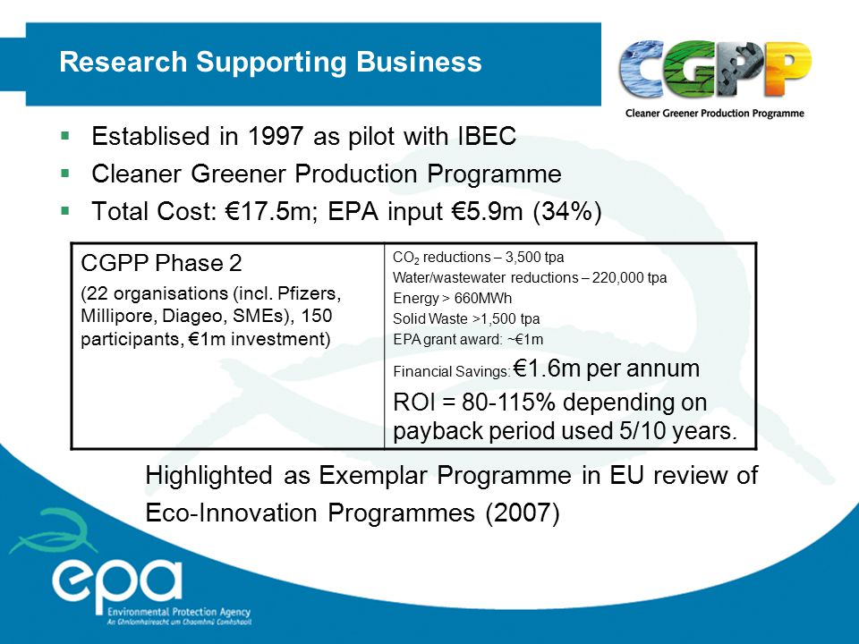 Research Supporting Business  Establised in 1997 as pilot with IBEC  Cleaner Greener Production Programme  Total Cost: €17.5m; EPA input €5.9m (34%) CGPP Phase 2 (22 organisations (incl.