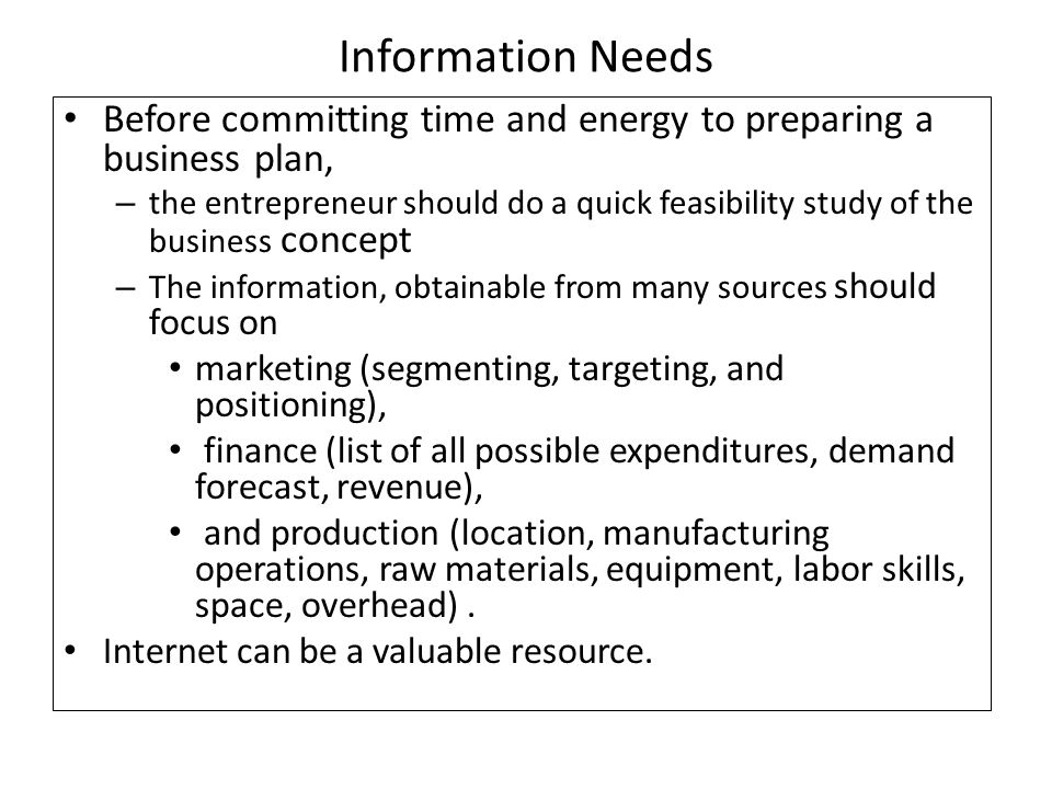 Information Needs Before committing time and energy to preparing a business plan, – the entrepreneur should do a quick feasibility study of the business concept – The information, obtainable from many sources should focus on marketing (segmenting, targeting, and positioning), finance (list of all possible expenditures, demand forecast, revenue), and production (location, manufacturing operations, raw materials, equipment, labor skills, space, overhead).