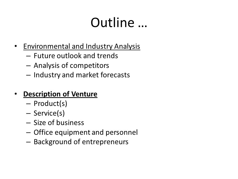 Outline … Environmental and Industry Analysis – Future outlook and trends – Analysis of competitors – Industry and market forecasts Description of Venture – Product(s) – Service(s) – Size of business – Office equipment and personnel – Background of entrepreneurs
