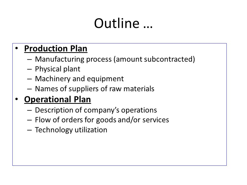 Outline … Production Plan – Manufacturing process (amount subcontracted) – Physical plant – Machinery and equipment – Names of suppliers of raw materials Operational Plan – Description of company's operations – Flow of orders for goods and/or services – Technology utilization