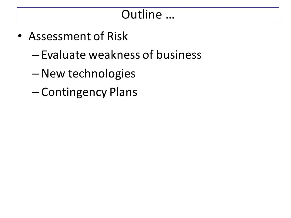 Outline … Assessment of Risk – Evaluate weakness of business – New technologies – Contingency Plans