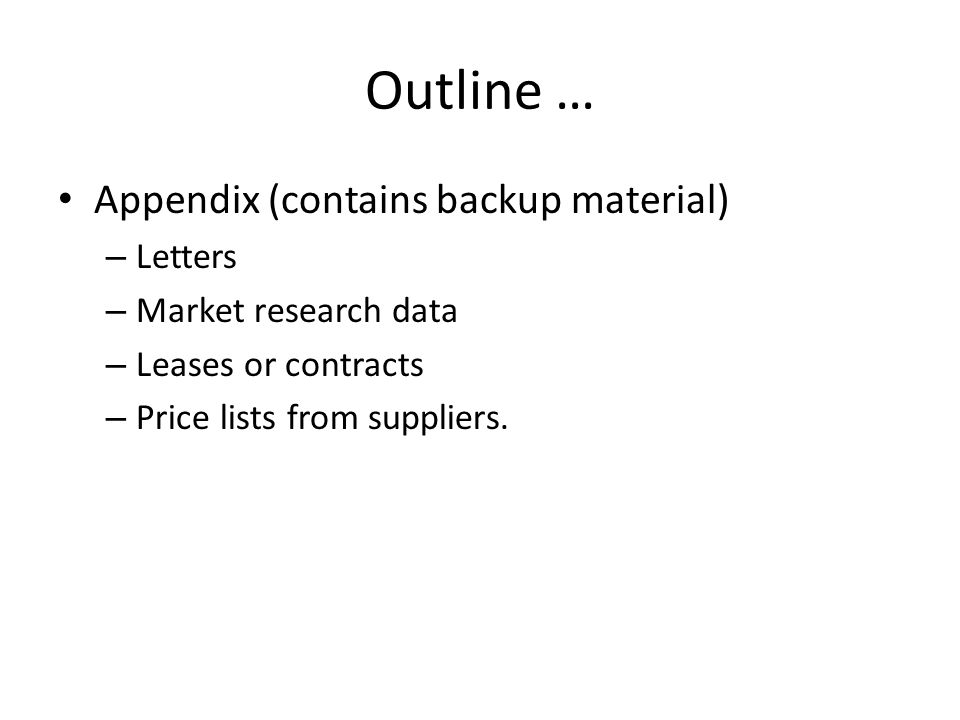 Outline … Appendix (contains backup material) – Letters – Market research data – Leases or contracts – Price lists from suppliers.