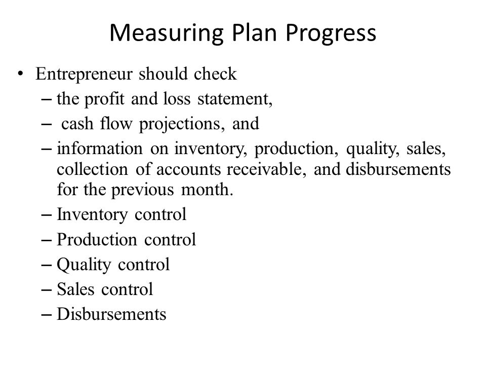 Measuring Plan Progress Entrepreneur should check – the profit and loss statement, – cash flow projections, and – information on inventory, production, quality, sales, collection of accounts receivable, and disbursements for the previous month.