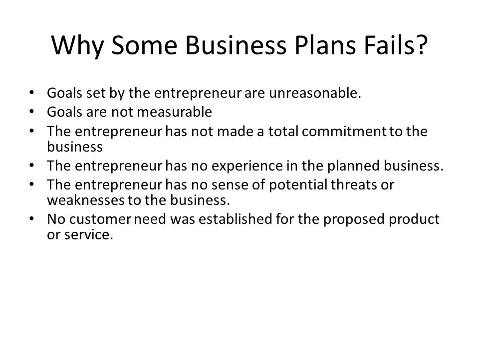 Why Some Business Plans Fails.Goals set by the entrepreneur are unreasonable.