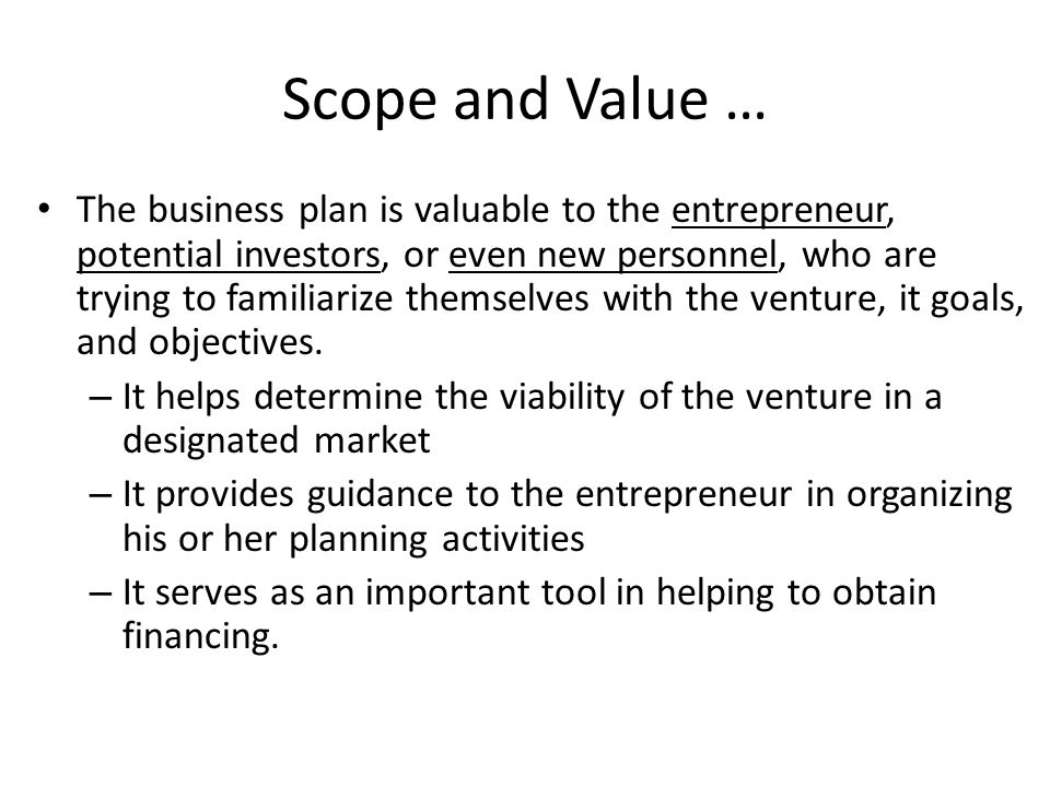 Scope and Value … The business plan is valuable to the entrepreneur, potential investors, or even new personnel, who are trying to familiarize themselves with the venture, it goals, and objectives.