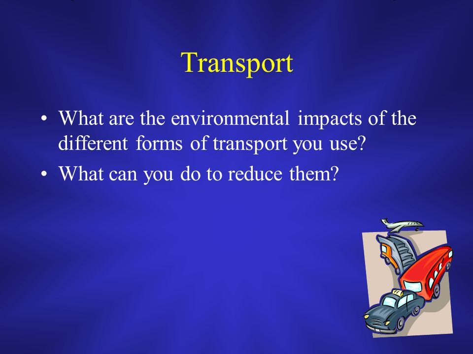Transport What are the environmental impacts of the different forms of transport you use.