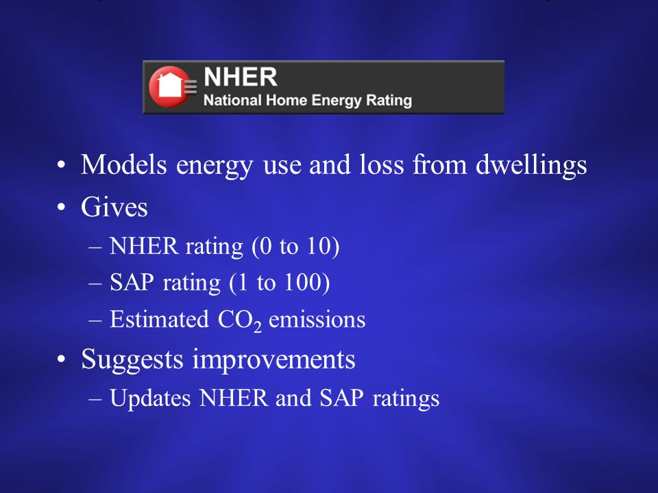 NHER Models energy use and loss from dwellings Gives –NHER rating (0 to 10) –SAP rating (1 to 100) –Estimated CO 2 emissions Suggests improvements –Updates NHER and SAP ratings