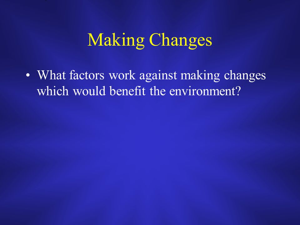 Making Changes What factors work against making changes which would benefit the environment?