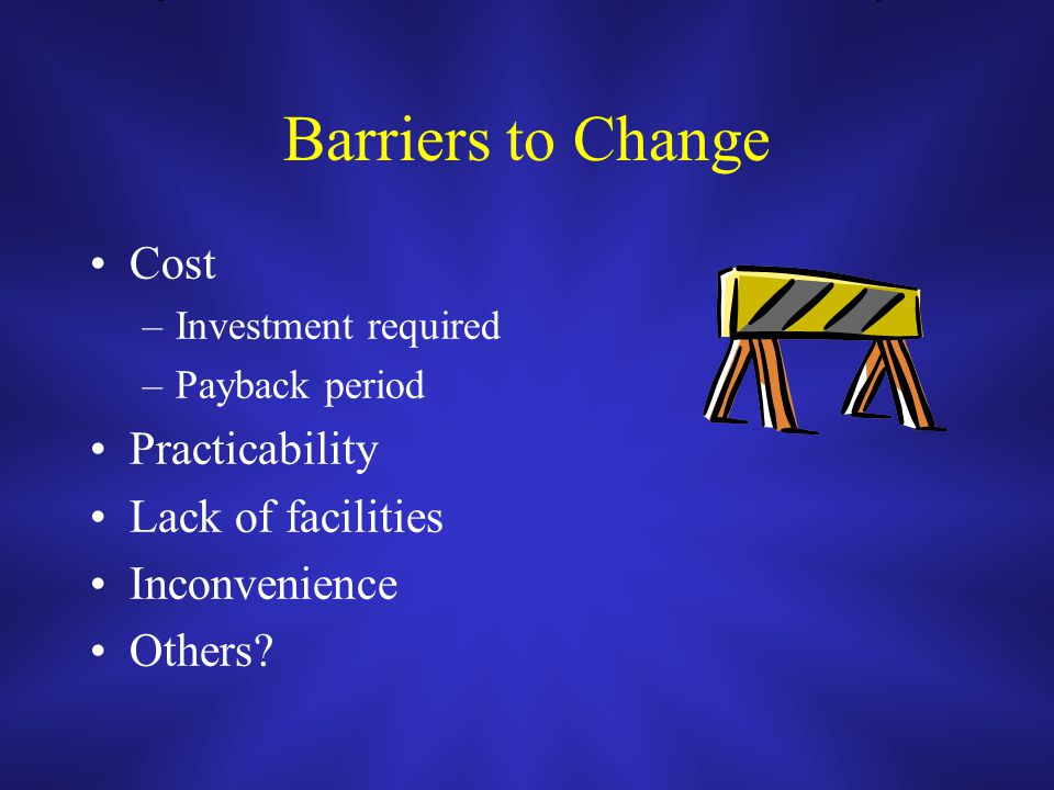 Barriers to Change Cost –Investment required –Payback period Practicability Lack of facilities Inconvenience Others?