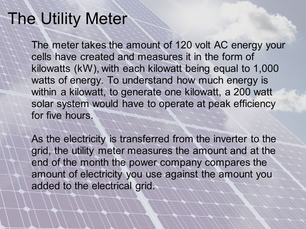 The Utility Meter The meter takes the amount of 120 volt AC energy your cells have created and measures it in the form of kilowatts (kW), with each kilowatt being equal to 1,000 watts of energy.