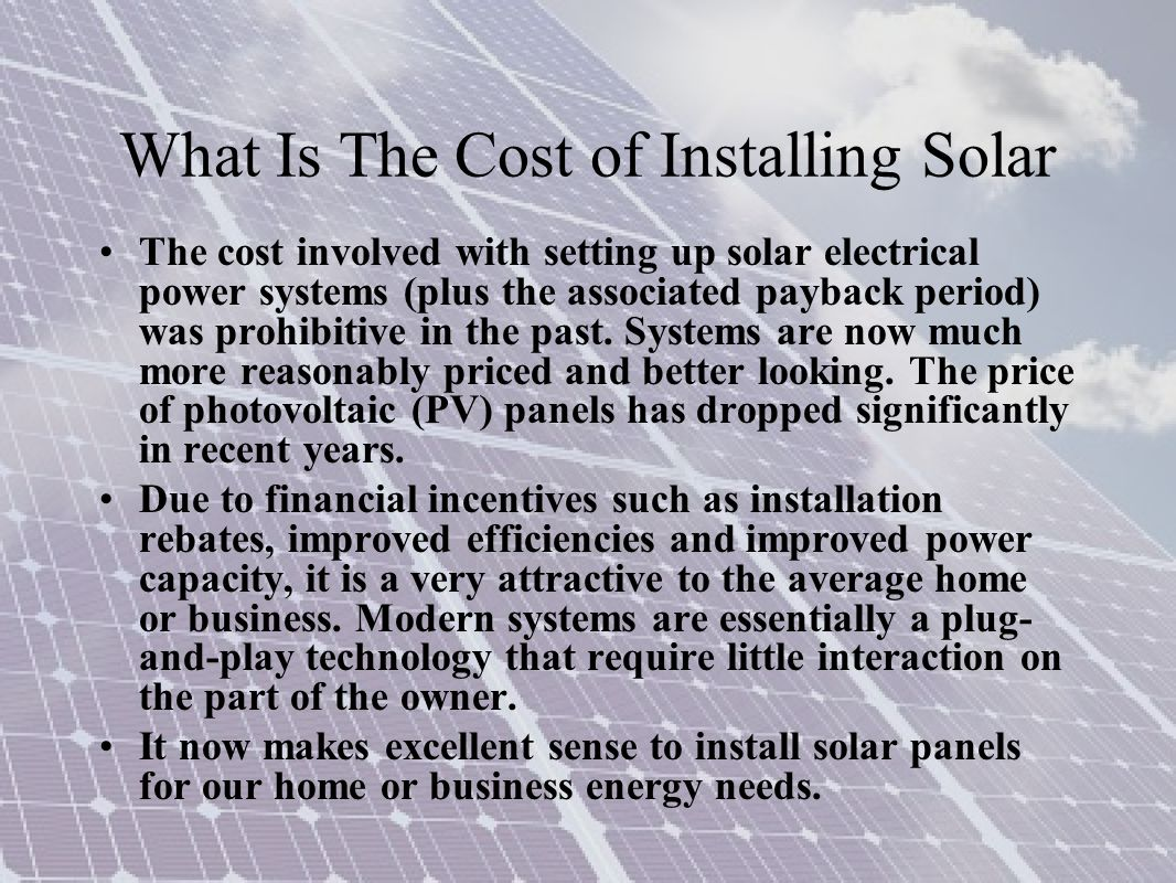 What Is The Cost of Installing Solar The cost involved with setting up solar electrical power systems (plus the associated payback period) was prohibitive in the past.