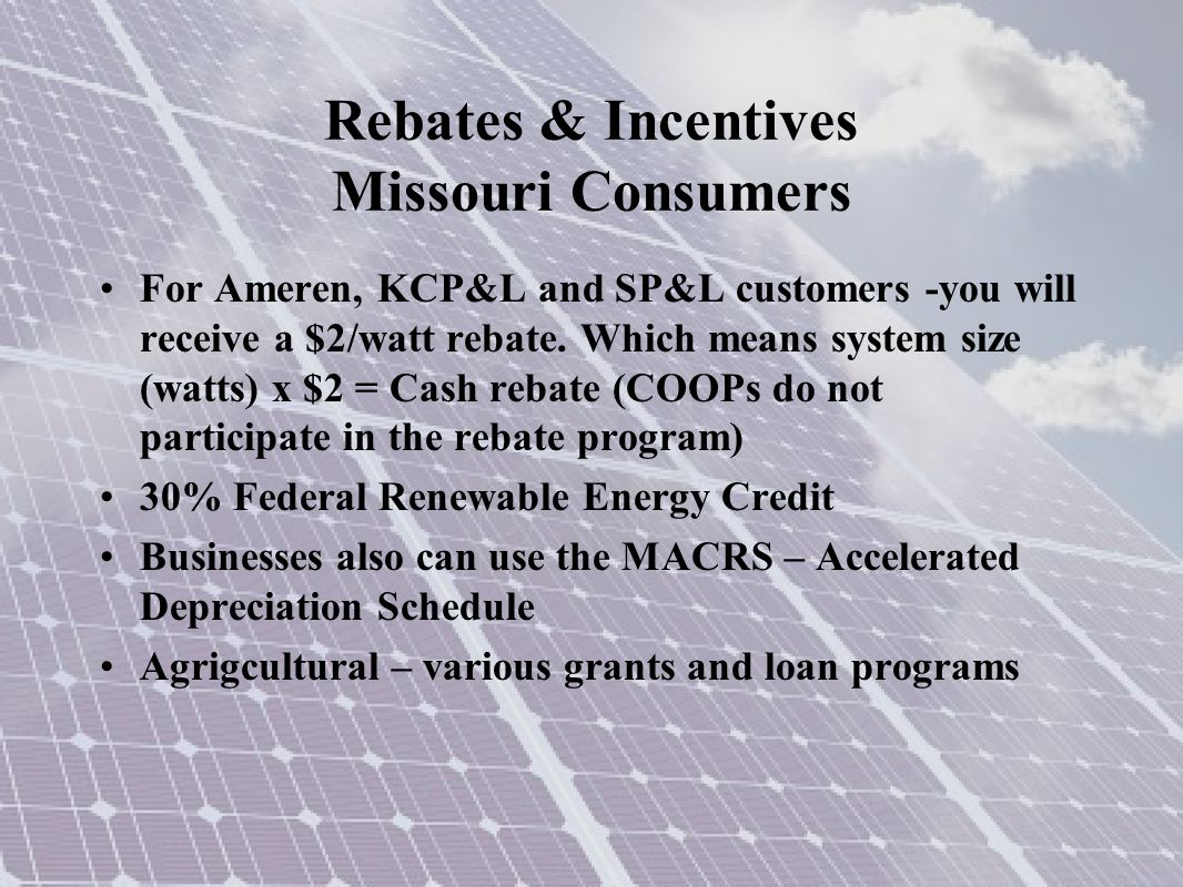 Rebates & Incentives Missouri Consumers For Ameren, KCP&L and SP&L customers -you will receive a $2/watt rebate. Which means system size (watts) x $2