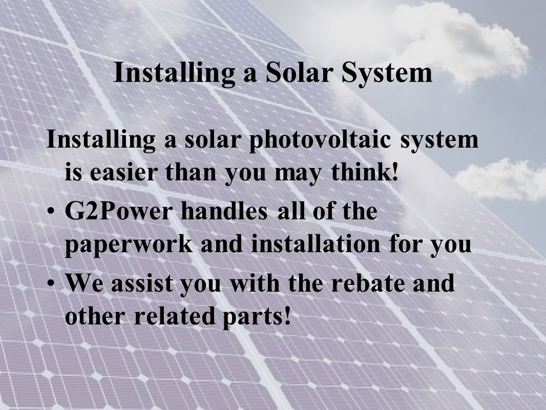 Installing a Solar System Installing a solar photovoltaic system is easier than you may think! G2Power handles all of the paperwork and installation f
