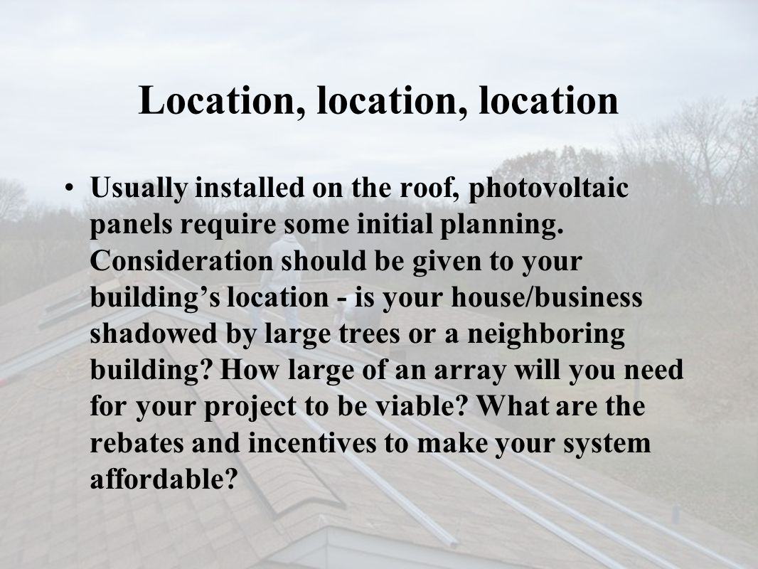Location, location, location Usually installed on the roof, photovoltaic panels require some initial planning. Consideration should be given to your b