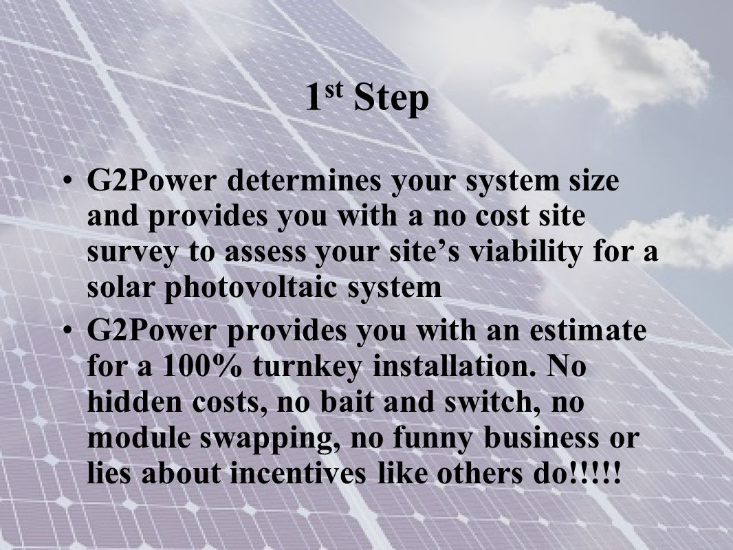 1 st Step G2Power determines your system size and provides you with a no cost site survey to assess your site's viability for a solar photovoltaic system G2Power provides you with an estimate for a 100% turnkey installation.