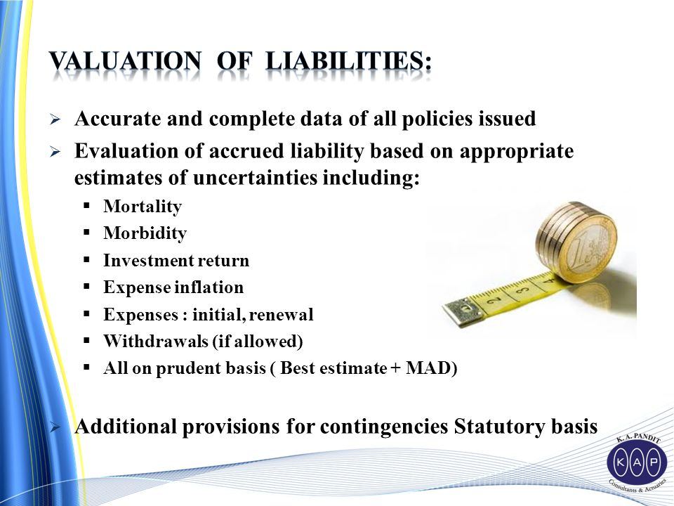  Accurate and complete data of all policies issued  Evaluation of accrued liability based on appropriate estimates of uncertainties including:  Mortality  Morbidity  Investment return  Expense inflation  Expenses : initial, renewal  Withdrawals (if allowed)  All on prudent basis ( Best estimate + MAD)  Additional provisions for contingencies Statutory basis
