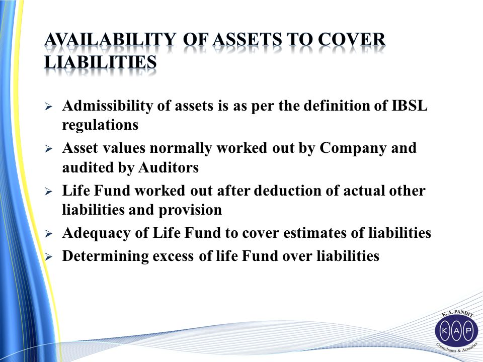  Admissibility of assets is as per the definition of IBSL regulations  Asset values normally worked out by Company and audited by Auditors  Life Fund worked out after deduction of actual other liabilities and provision  Adequacy of Life Fund to cover estimates of liabilities  Determining excess of life Fund over liabilities