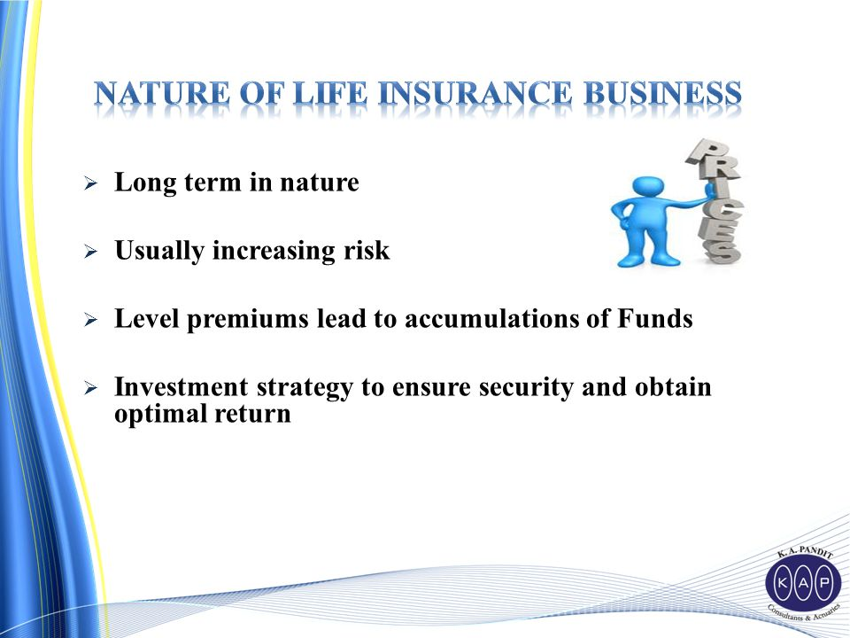  Long term in nature  Usually increasing risk  Level premiums lead to accumulations of Funds  Investment strategy to ensure security and obtain optimal return
