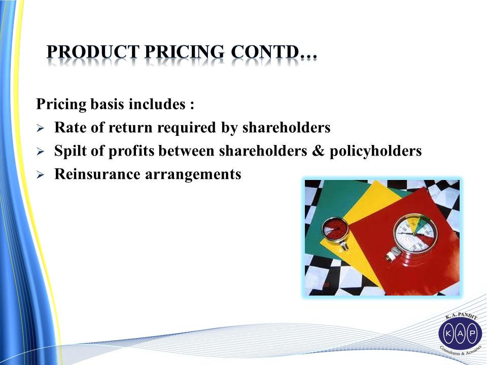 Pricing basis includes :  Rate of return required by shareholders  Spilt of profits between shareholders & policyholders  Reinsurance arrangements