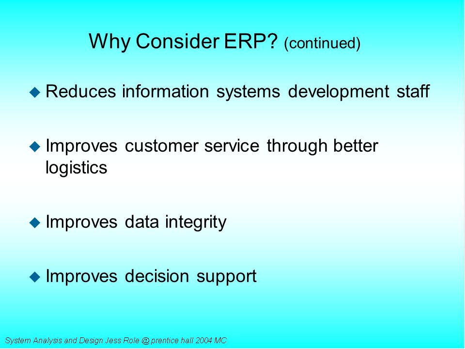 Why Consider ERP? (continued) u Reduces information systems development staff u Improves customer service through better logistics u Improves data int
